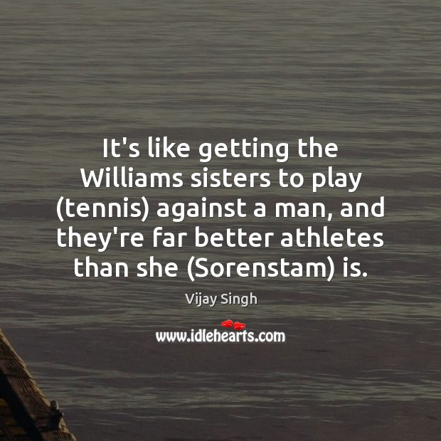 It's like getting the Williams sisters to play (tennis) against a man, Image
