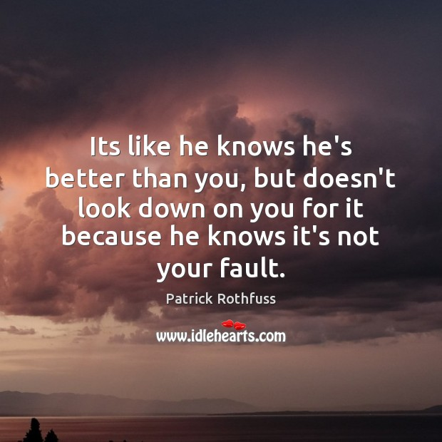 Its like he knows he's better than you, but doesn't look down Patrick Rothfuss Picture Quote