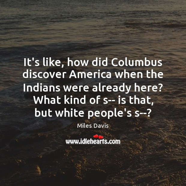 It's like, how did Columbus discover America when the Indians were already Miles Davis Picture Quote