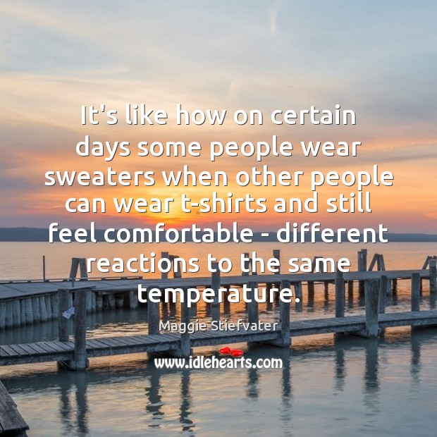 It's like how on certain days some people wear sweaters when other Maggie Stiefvater Picture Quote