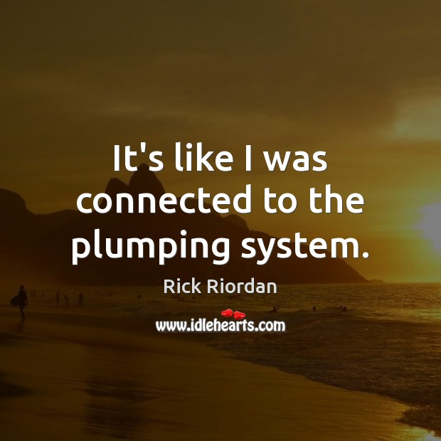 It's like I was connected to the plumping system. Rick Riordan Picture Quote