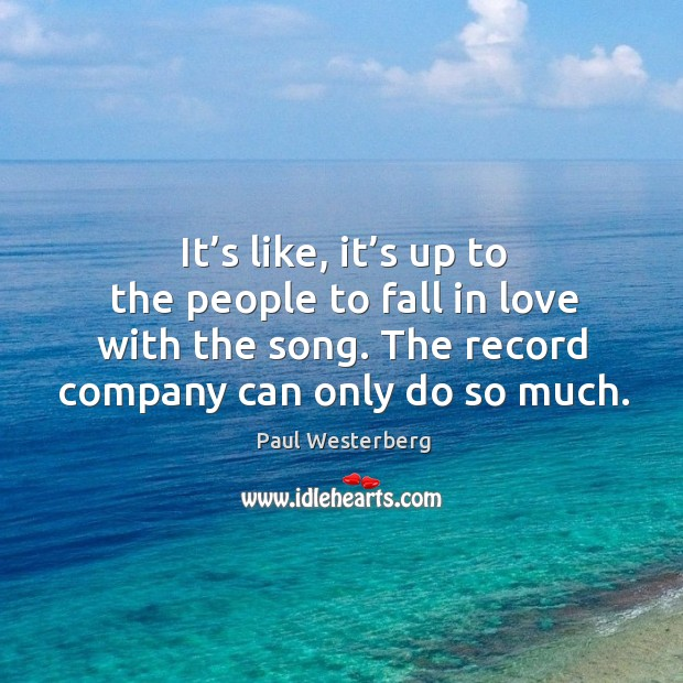It's like, it's up to the people to fall in love with the song. The record company can only do so much. Paul Westerberg Picture Quote