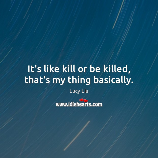 Image, It's like kill or be killed, that's my thing basically.