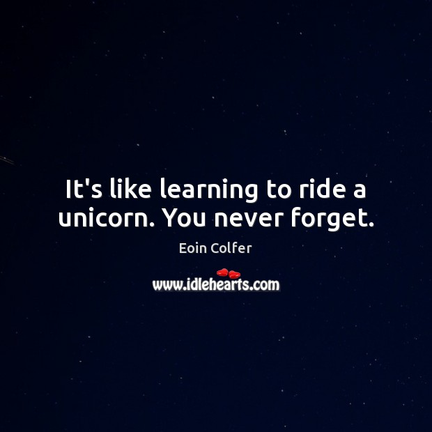 It's like learning to ride a unicorn. You never forget. Eoin Colfer Picture Quote