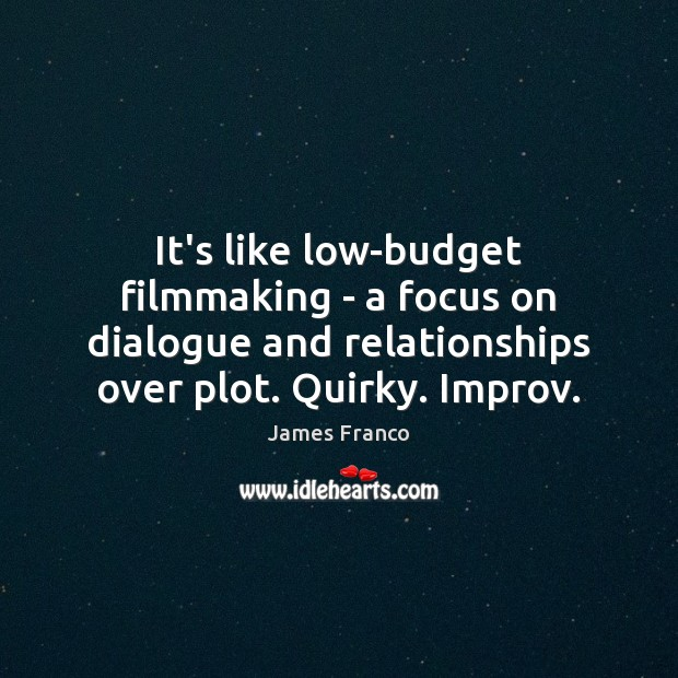 It's like low-budget filmmaking – a focus on dialogue and relationships over James Franco Picture Quote