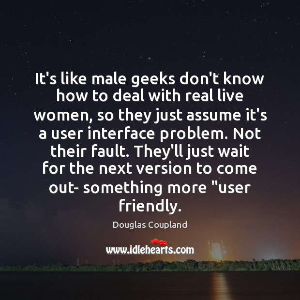 It's like male geeks don't know how to deal with real live Image