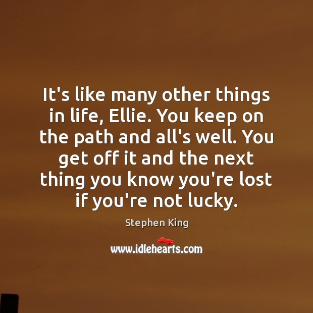 It's like many other things in life, Ellie. You keep on the Stephen King Picture Quote
