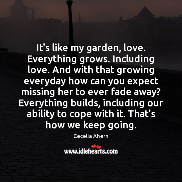 It's like my garden, love. Everything grows. Including love. And with that Image