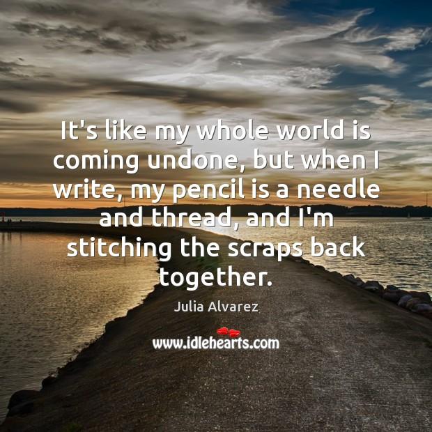 It's like my whole world is coming undone, but when I write, Julia Alvarez Picture Quote