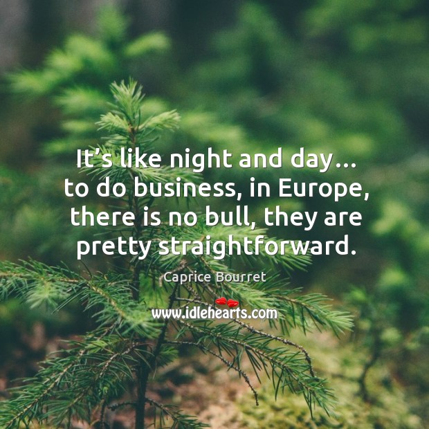 It's like night and day… to do business, in europe, there is no bull, they are pretty straightforward. Image