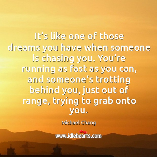 It's like one of those dreams you have when someone is chasing you. Image