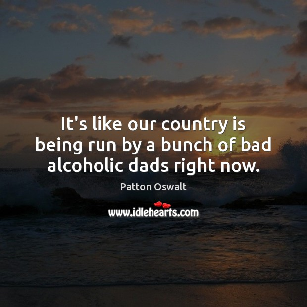 It's like our country is being run by a bunch of bad alcoholic dads right now. Patton Oswalt Picture Quote