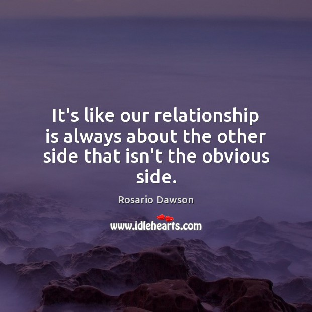 Image, It's like our relationship is always about the other side that isn't the obvious side.