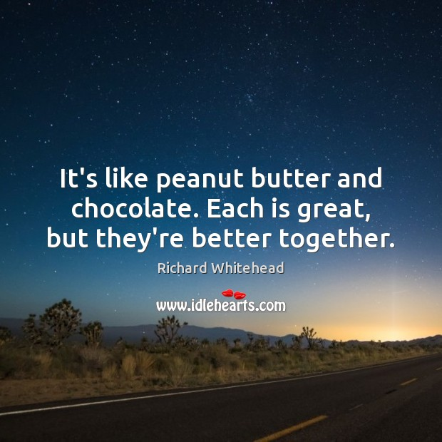 Image, It's like peanut butter and chocolate. Each is great, but they're better together.