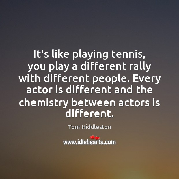 It's like playing tennis, you play a different rally with different people. Image