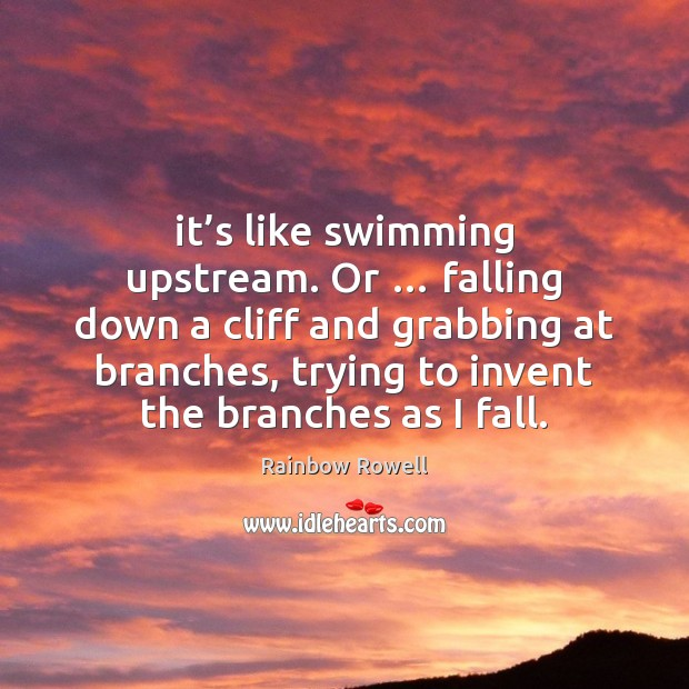 It's like swimming upstream. Or … falling down a cliff and grabbing Rainbow Rowell Picture Quote