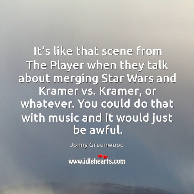It's like that scene from the player when they talk about merging star wars and kramer Jonny Greenwood Picture Quote