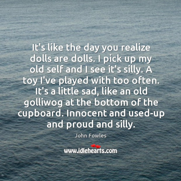 It's like the day you realize dolls are dolls. I pick up Image