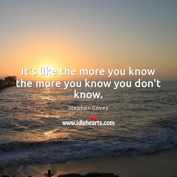 It's like the more you know the more you know you don't know. Stephen Covey Picture Quote