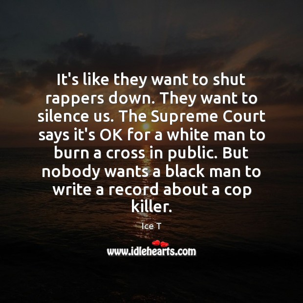 It's like they want to shut rappers down. They want to silence Image