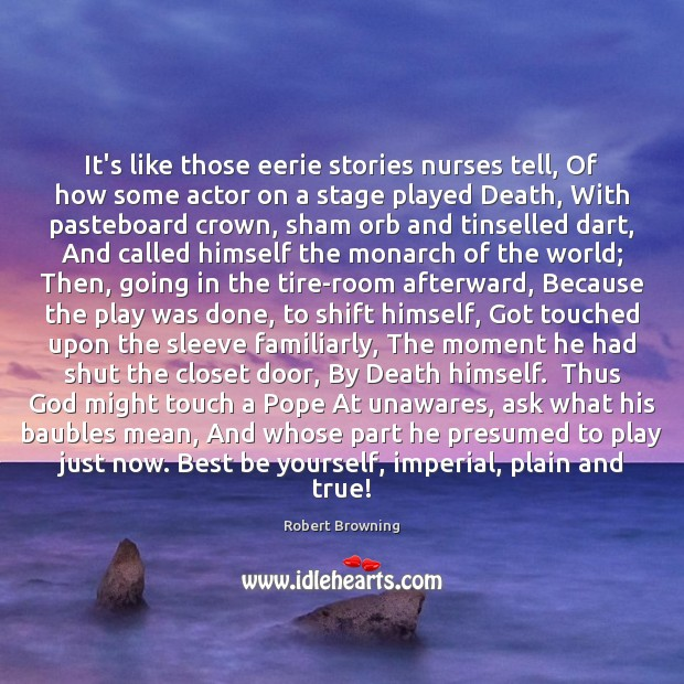 It's like those eerie stories nurses tell, Of how some actor on Robert Browning Picture Quote