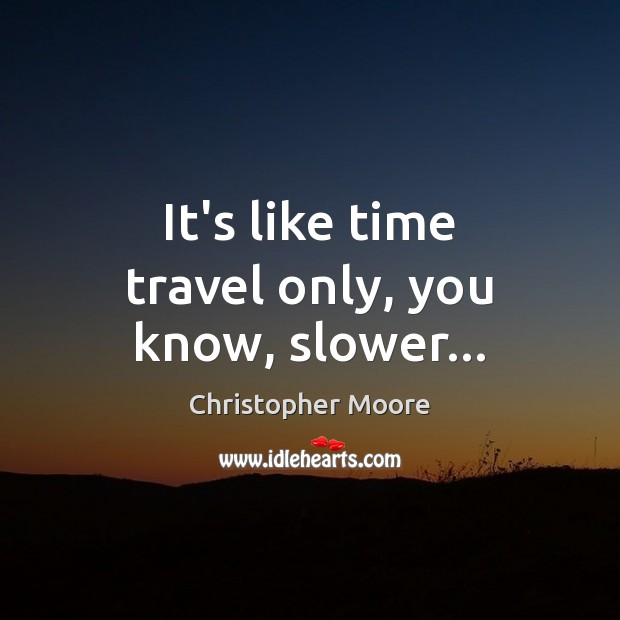 It's like time travel only, you know, slower… Christopher Moore Picture Quote