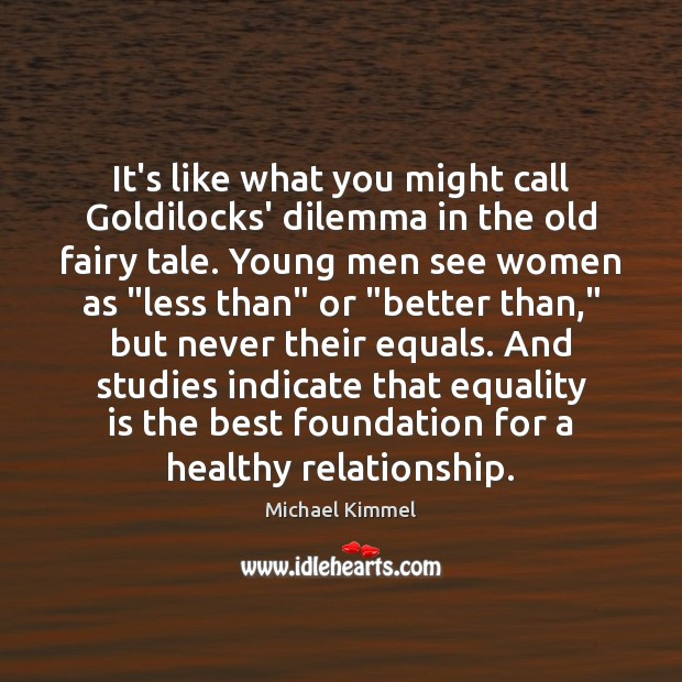 It's like what you might call Goldilocks' dilemma in the old fairy Equality Quotes Image