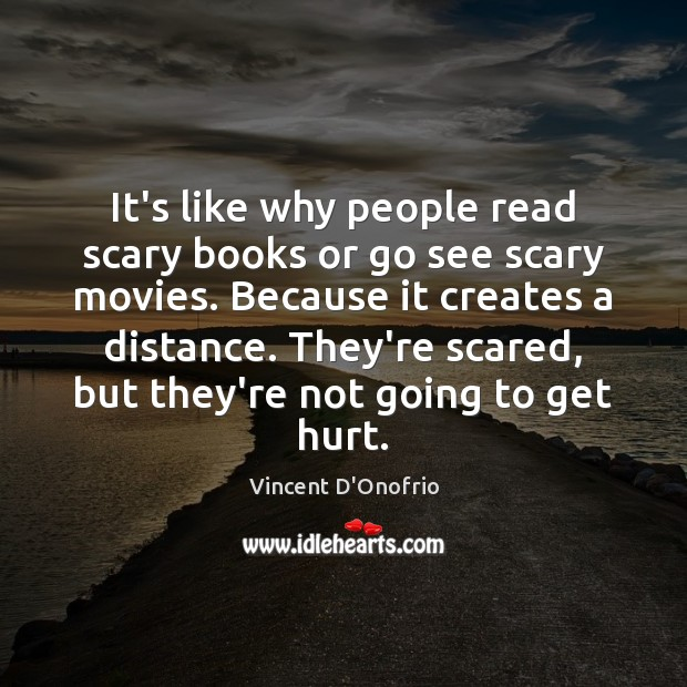 It's like why people read scary books or go see scary movies. Vincent D'Onofrio Picture Quote