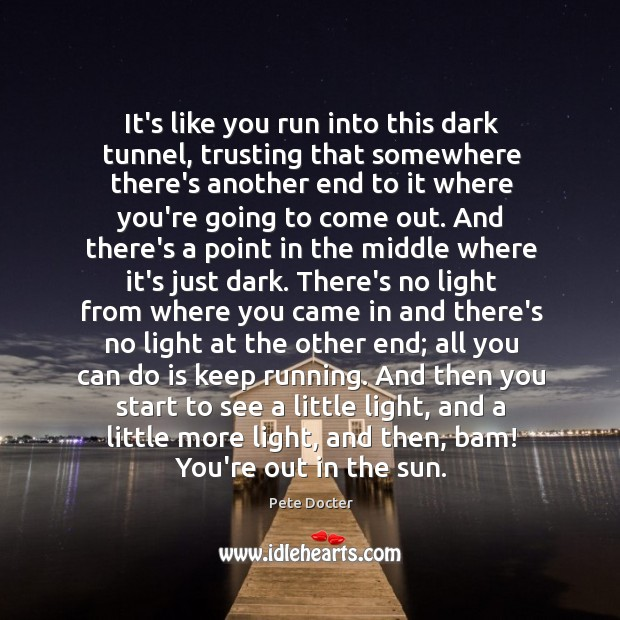 It's like you run into this dark tunnel, trusting that somewhere there's Pete Docter Picture Quote