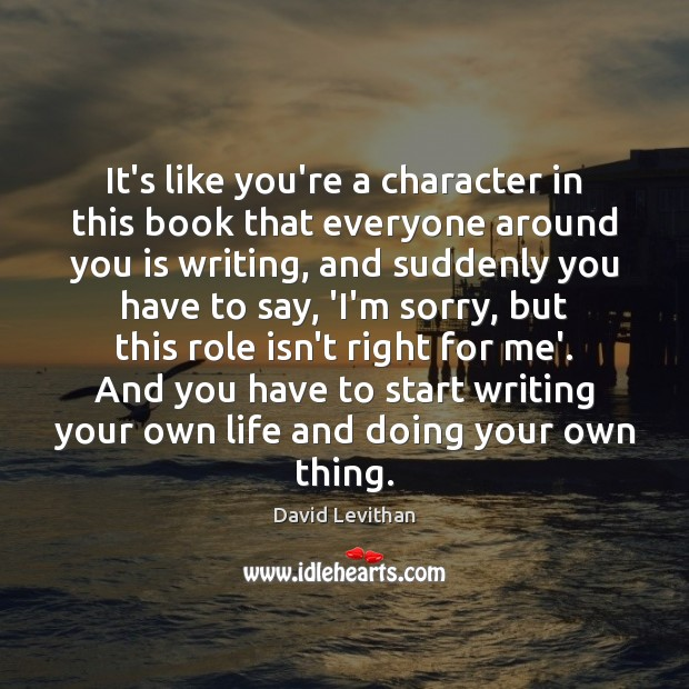 It's like you're a character in this book that everyone around you David Levithan Picture Quote
