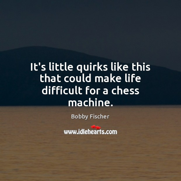 It's little quirks like this that could make life difficult for a chess machine. Bobby Fischer Picture Quote