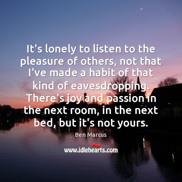 It's lonely to listen to the pleasure of others, not that I've Ben Marcus Picture Quote