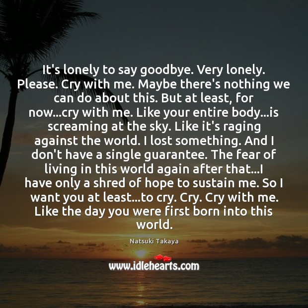 Image, It's lonely to say goodbye. Very lonely. Please. Cry with me. Maybe