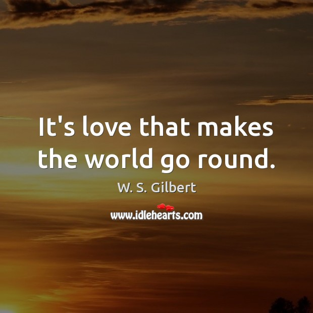 It's love that makes the world go round. W. S. Gilbert Picture Quote