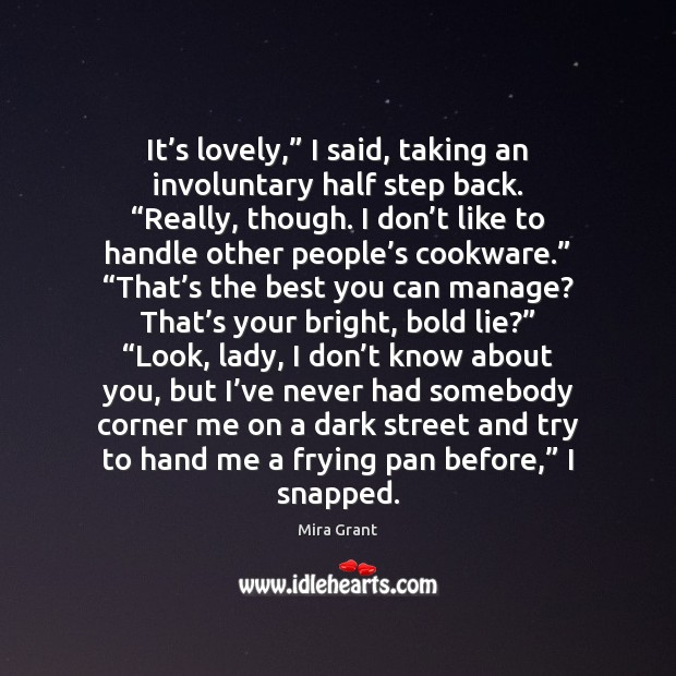 """It's lovely,"""" I said, taking an involuntary half step back. """"Really, Mira Grant Picture Quote"""