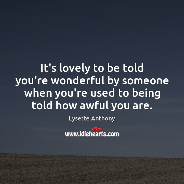 It's lovely to be told you're wonderful by someone when you're used Image