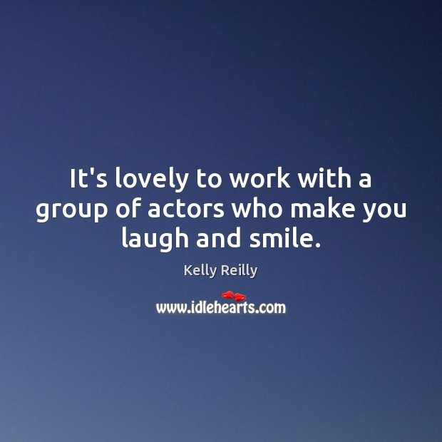It's lovely to work with a group of actors who make you laugh and smile. Kelly Reilly Picture Quote