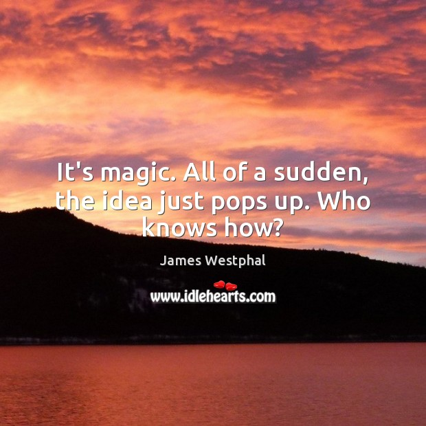 It's magic. All of a sudden, the idea just pops up. Who knows how? Image