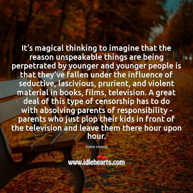 It's magical thinking to imagine that the reason unspeakable things are being John Irving Picture Quote