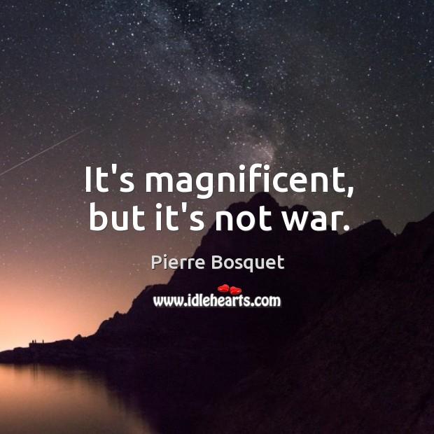 It's magnificent, but it's not war. Image
