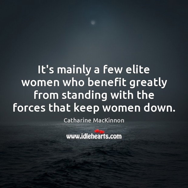 It's mainly a few elite women who benefit greatly from standing with Catharine MacKinnon Picture Quote