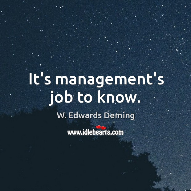 It's management's job to know. W. Edwards Deming Picture Quote