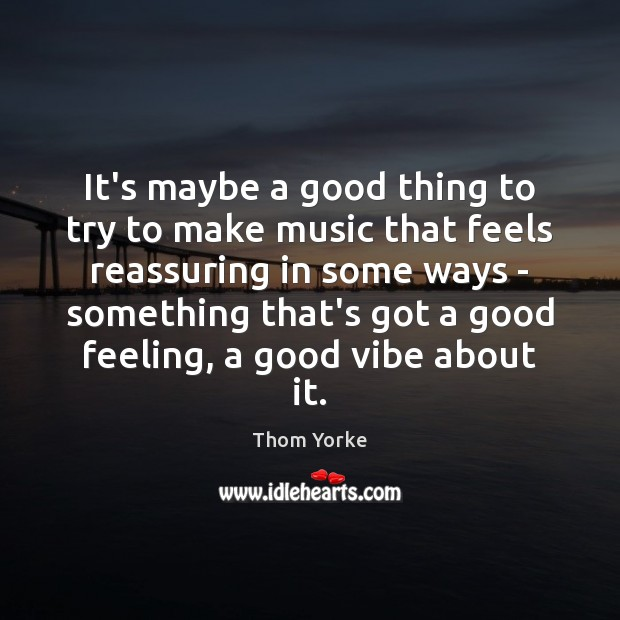 It's maybe a good thing to try to make music that feels Thom Yorke Picture Quote