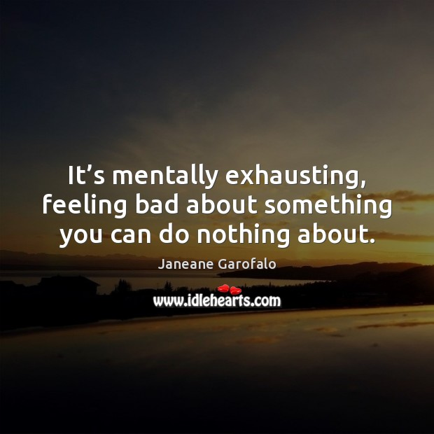 It's mentally exhausting, feeling bad about something you can do nothing about. Janeane Garofalo Picture Quote