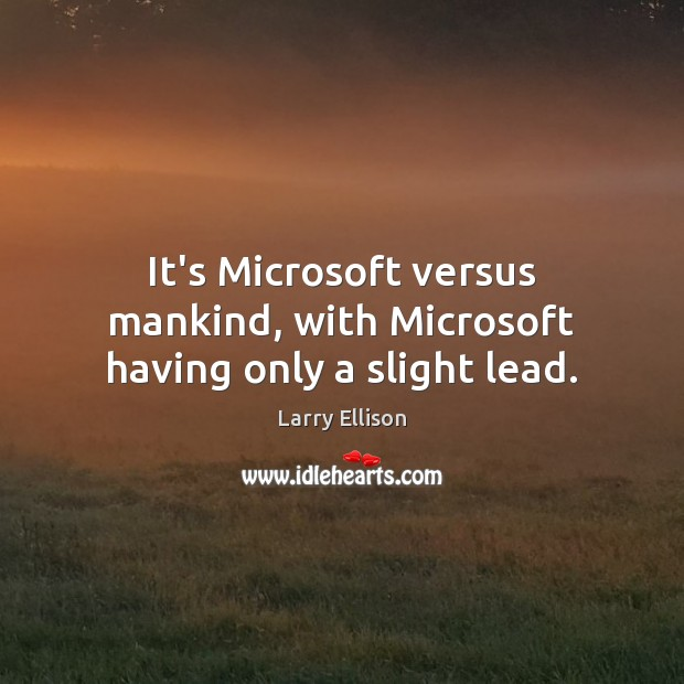 It's Microsoft versus mankind, with Microsoft having only a slight lead. Larry Ellison Picture Quote