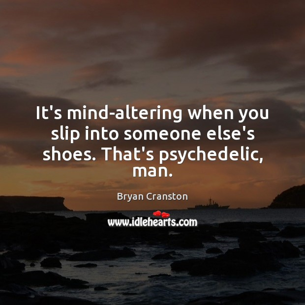 It's mind-altering when you slip into someone else's shoes. That's psychedelic, man. Image