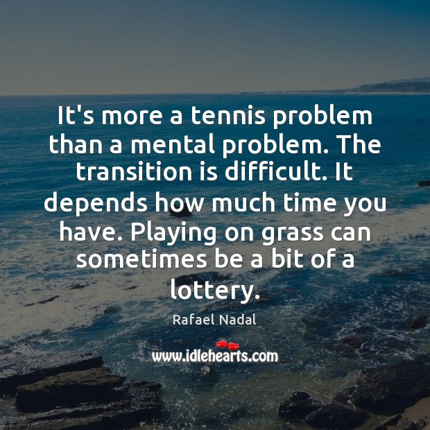 It's more a tennis problem than a mental problem. The transition is Image