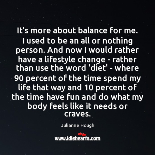 It's more about balance for me. I used to be an all Julianne Hough Picture Quote