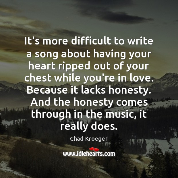 It's more difficult to write a song about having your heart ripped Image