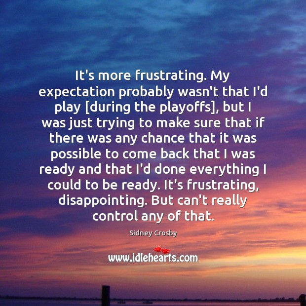 It's more frustrating. My expectation probably wasn't that I'd play [during the Sidney Crosby Picture Quote